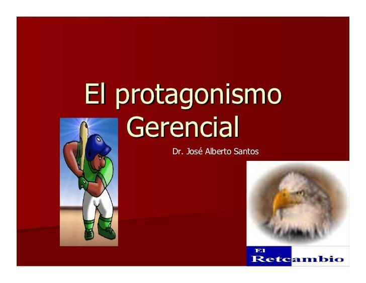 El protagonismo    Gerencial      Dr. José Alberto Santos
