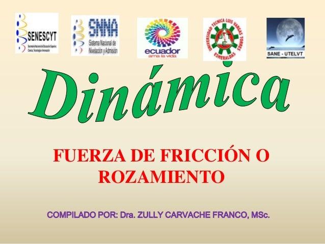 FUERZA DE FRICCIÓN O ROZAMIENTO COMPILADO POR: Dra. ZULLY CARVACHE FRANCO, MSc.