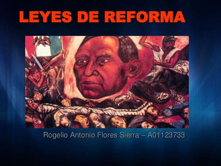 LEYES DE REFORMA       Rogelio Antonio Flores Sierra – A01123733