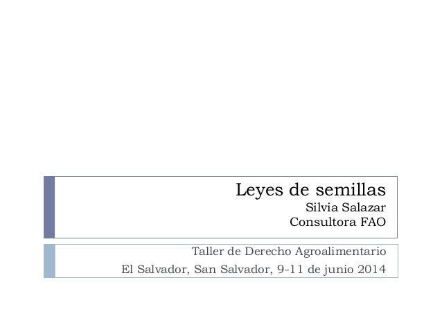 Leyes de semillas Silvia Salazar Consultora FAO Taller de Derecho Agroalimentario El Salvador, San Salvador, 9-11 de junio...