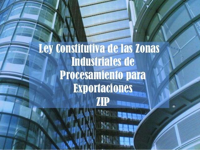 Ley Constitutiva de las Zonas Industriales de Procesamiento para Exportaciones ZIP