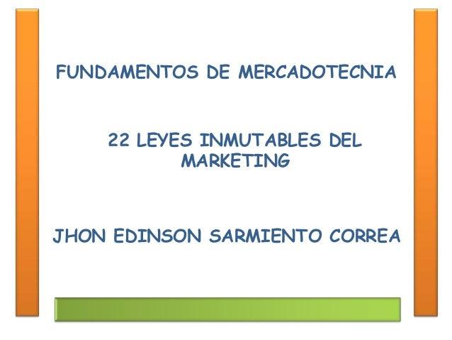 FUNDAMENTOS DE MERCADOTECNIA JHON EDINSON SARMIENTO CORREA 22 LEYES INMUTABLES DEL MARKETING