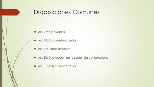 Disposiciones Comunes  Art. 27: Agravantes  Art. 28: Agravante especial  Art. 29: Penas asesorías  Art. 30: Divulgació...