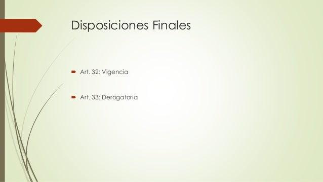 Disposiciones Finales  Art. 32: Vigencia  Art. 33: Derogatoria