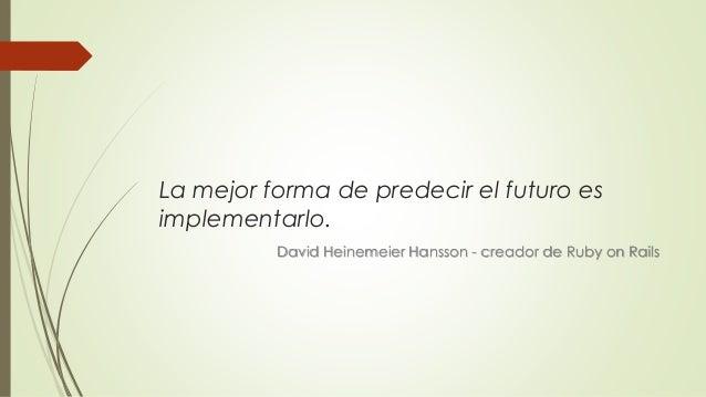 La mejor forma de predecir el futuro es implementarlo. David Heinemeier Hansson - creador de Ruby on Rails