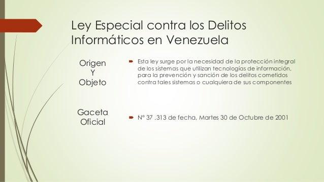 Ley Especial contra los Delitos Informáticos en Venezuela  Esta ley surge por la necesidad de la protección integral de l...