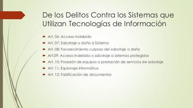 De los Delitos Contra los Sistemas que Utilizan Tecnologías de Información  Art. 06: Acceso Indebido  Art. 07: Sabotaje ...