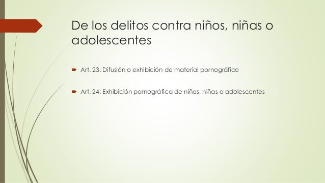 De los delitos contra niños, niñas o adolescentes  Art. 23: Difusión o exhibición de material pornográfico  Art. 24: Exh...