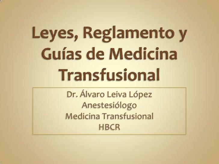 Leyes, Reglamento y Guías de Medicina Transfusional<br />Dr. Álvaro Leiva López<br />Anestesiólogo<br />Medicina Transfusi...