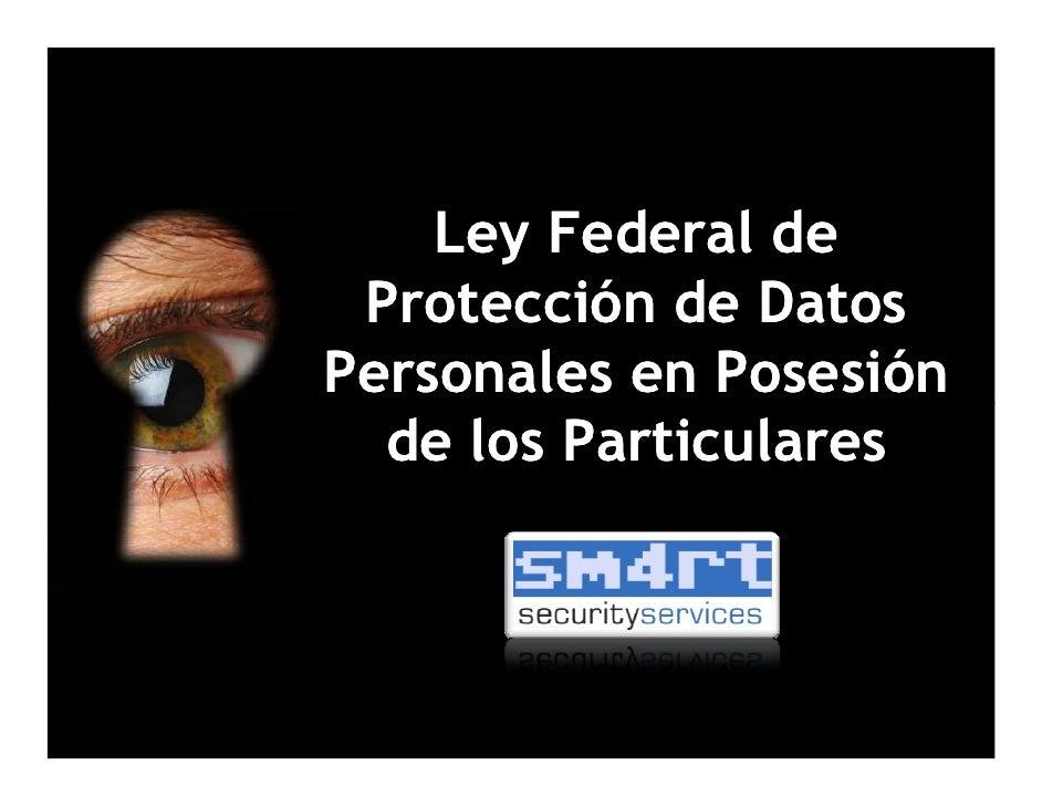Ley Federal de Protección de DatosPersonales en Posesión  de los Particulares                26/Agosto/10
