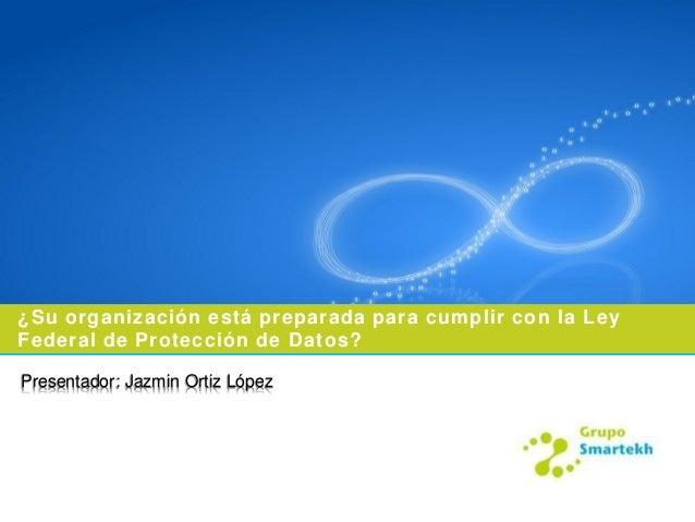 ¿Su organización está preparada para cumplir con la LeyFederal de Protección de Datos?Presentador: Jazmin Ortiz López