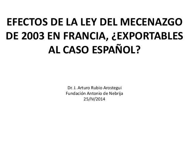 EFECTOS DE LA LEY DEL MECENAZGO DE 2003 EN FRANCIA, ¿EXPORTABLES AL CASO ESPAÑOL? Dr. J. Arturo Rubio Arostegui Fundación ...
