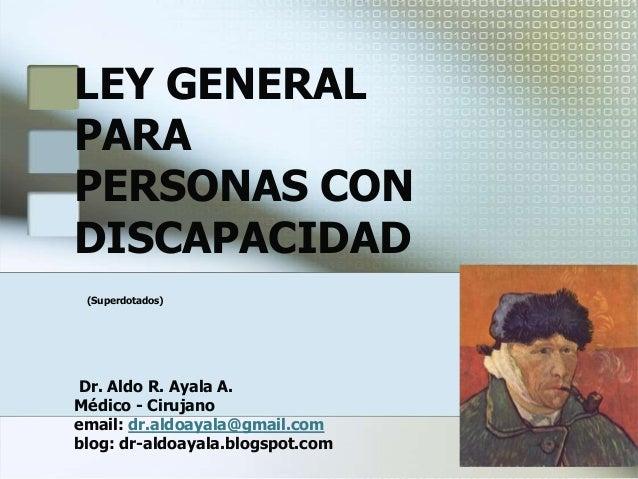 LEY GENERALPARAPERSONAS CONDISCAPACIDAD(Superdotados)Dr. Aldo R. Ayala A.Médico - Cirujanoemail: dr.aldoayala@gmail.comblo...