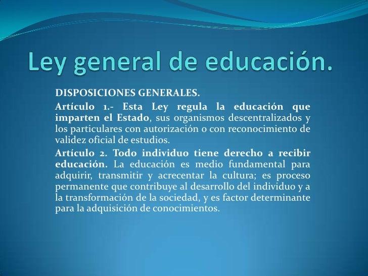 Ley general de educación.<br />DISPOSICIONES GENERALES.<br />Artículo 1.- Esta Ley regula la educación que imparten el Est...