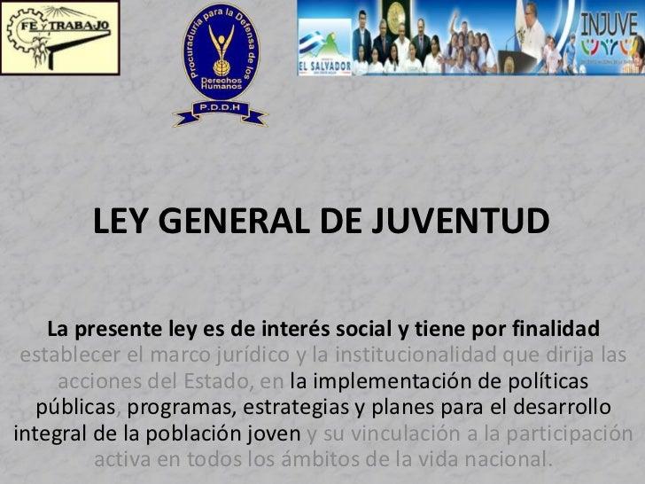 LEY GENERAL DE JUVENTUD    La presente ley es de interés social y tiene por finalidad establecer el marco jurídico y la in...