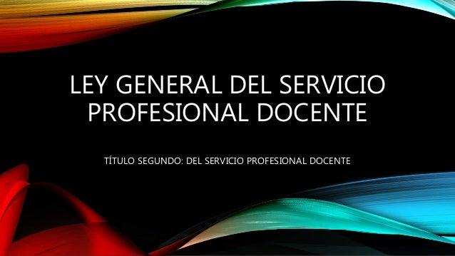 LEY GENERAL DEL SERVICIO PROFESIONAL DOCENTE TÍTULO SEGUNDO: DEL SERVICIO PROFESIONAL DOCENTE