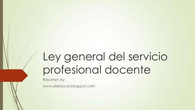 Ley general del servicio profesional docente Resumen by www.alexduve.blogspot.com