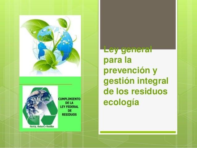 Ley general para la prevención y gestión integral de los residuos ecología