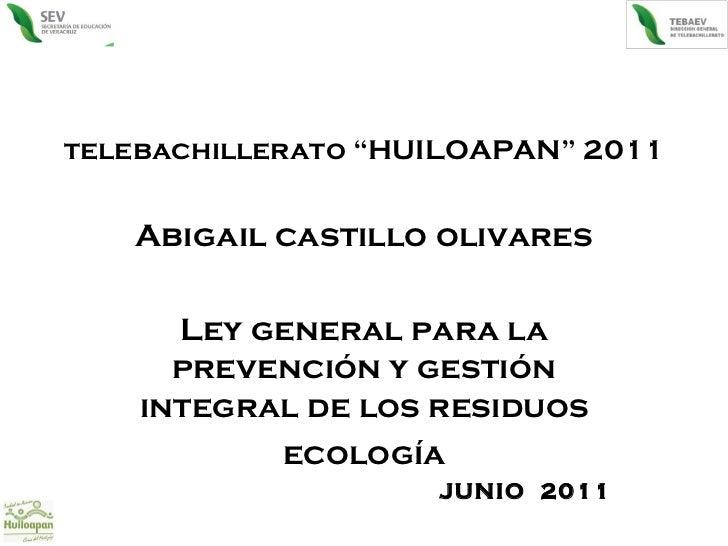 """telebachillerato """"HUILOAPAN"""" 2011 Abigail castillo olivares Ley general para la prevención y gestión integral de los resid..."""