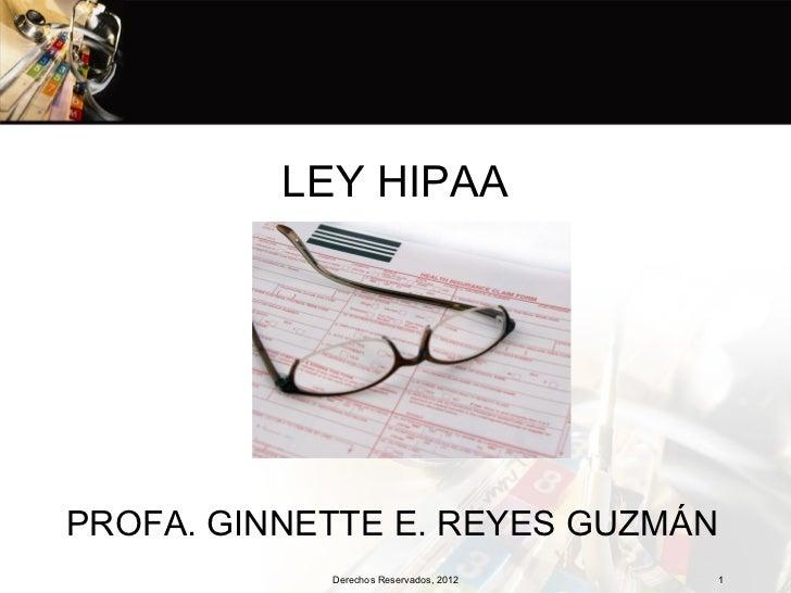 LEY HIPAAPROFA. GINNETTE E. REYES GUZMÁN            Derechos Reservados, 2012   1