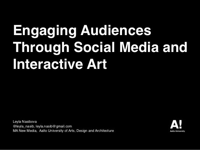 Engaging AudiencesThrough Social Media andInteractive ArtLeyla Nasibova@leyla_nasib, leyla.nasib@gmail.comMA New Media, Aa...