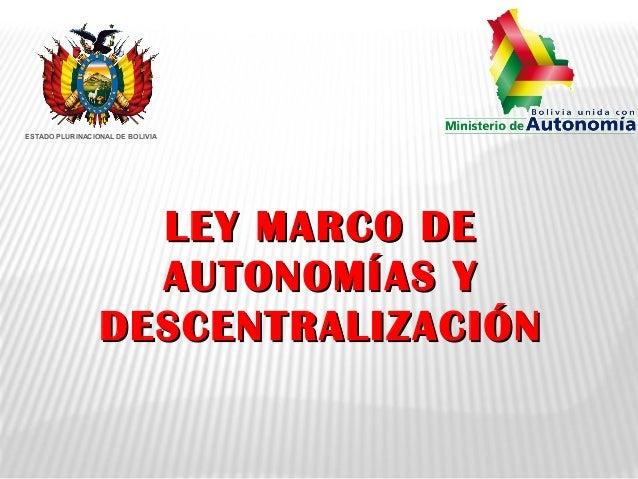 LEY MARCO DELEY MARCO DE AUTONOMÍAS YAUTONOMÍAS Y DESCENTRALIZACIÓNDESCENTRALIZACIÓN ESTADO PLURINACIONAL DE BOLIVIA