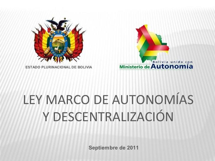 ESTADO PLURINACIONAL DE BOLIVIALEY MARCO DE AUTONOMÍAS   Y DESCENTRALIZACIÓN                             Septiembre de 2011