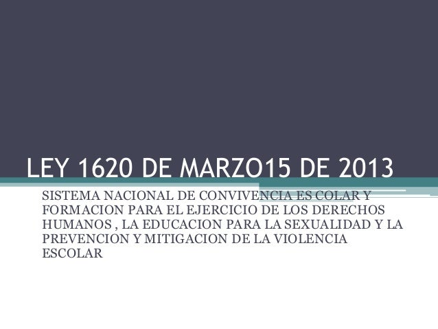 LEY 1620 DE MARZO15 DE 2013 SISTEMA NACIONAL DE CONVIVENCIA ES COLAR Y FORMACION PARA EL EJERCICIO DE LOS DERECHOS HUMANOS...