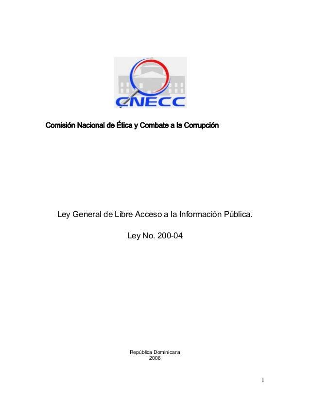 Comisión Nacional de Ética y Combate a la Corrupción Ley General de Libre Acceso a la Información Pública. Ley No. 200-04 ...