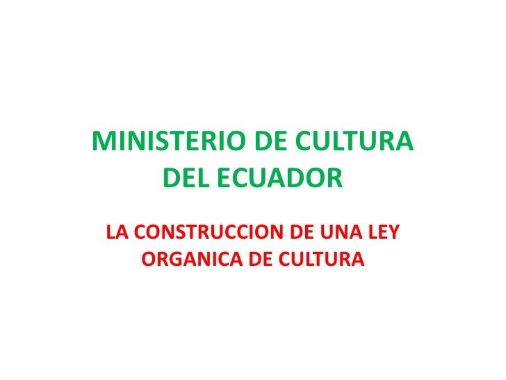 MINISTERIO DE CULTURA DEL ECUADOR<br />LA CONSTRUCCION DE UNA LEY ORGANICA DE CULTURA<br />