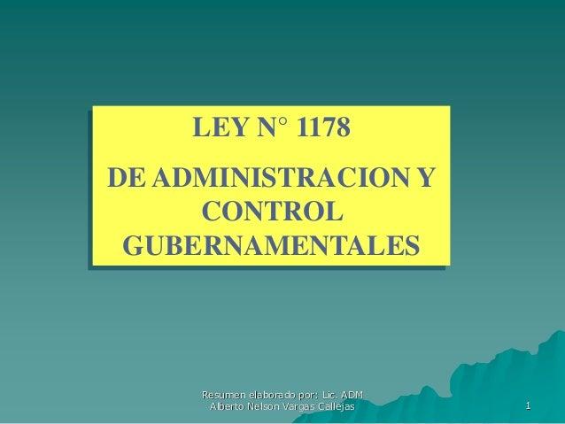1 LEY N° 1178 DE ADMINISTRACION Y CONTROL GUBERNAMENTALES Resumen elaborado por: Lic. ADM Alberto Nelson Vargas Callejas