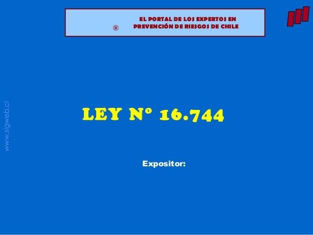 www.sigweb.cl ® EL PORTAL DE LOS EXPERTOS EN PREVENCIÓN DE RIESGOS DE CHILE® LEY N° 16.744 Expositor: