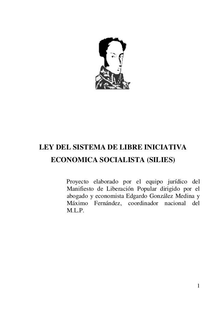 LEY DEL SISTEMA DE LIBRE INICIATIVA  ECONOMICA SOCIALISTA (SILIES)      Proyecto elaborado por el equipo jurídico del     ...