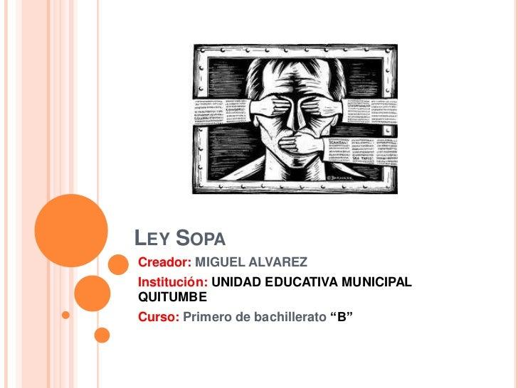 "LEY SOPACreador: MIGUEL ALVAREZInstitución: UNIDAD EDUCATIVA MUNICIPALQUITUMBECurso: Primero de bachillerato ""B"""