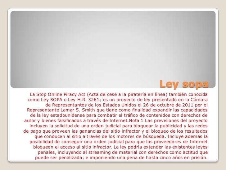 Ley sopa   La Stop Online Piracy Act (Acta de cese a la piratería en línea) también conocida  como Ley SOPA o Ley H.R. 326...