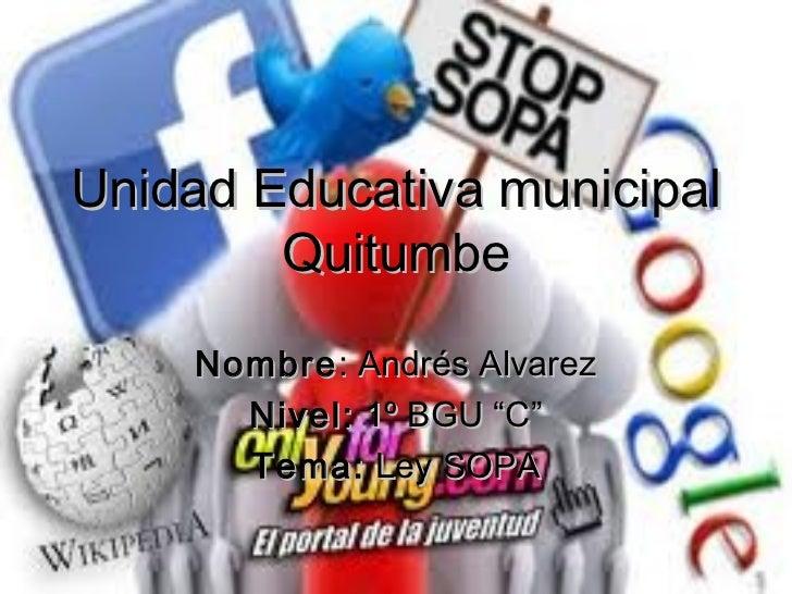 """Unidad Educativa municipal        Quitumbe    Nombre : Andrés Alvarez      Nivel: 1º BGU """"C""""      Tema: Ley SOPA"""