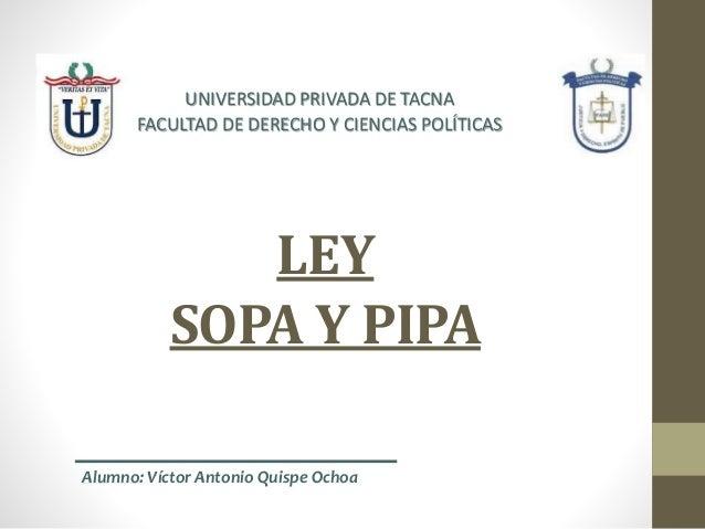 LEY SOPA Y PIPA UNIVERSIDAD PRIVADA DE TACNA FACULTAD DE DERECHO Y CIENCIAS POLÍTICAS Alumno: Víctor Antonio Quispe Ochoa