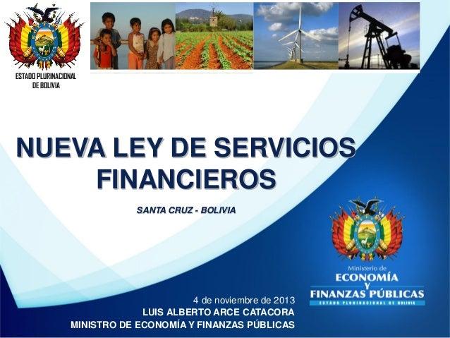 ESTADO PLURINACIONAL DE BOLIVIA  NUEVA LEY DE SERVICIOS FINANCIEROS SANTA CRUZ - BOLIVIA  4 de noviembre de 2013 LUIS ALBE...