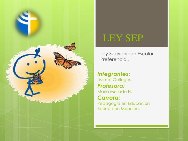 LEY SEP Ley Subvención Escolar Preferencial.Integrantes:Lissette GallegosProfesora:María Mellado H.Carrera:Pedagogía en Ed...