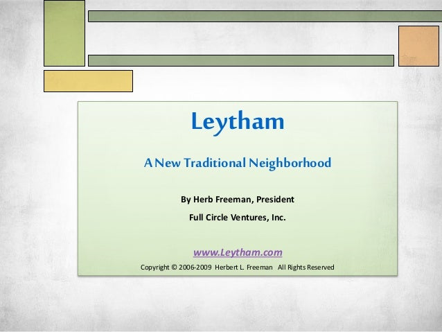 Leytham A NewTraditional Neighborhood By Herb Freeman, President Full Circle Ventures, Inc. www.Leytham.com Copyright © 20...