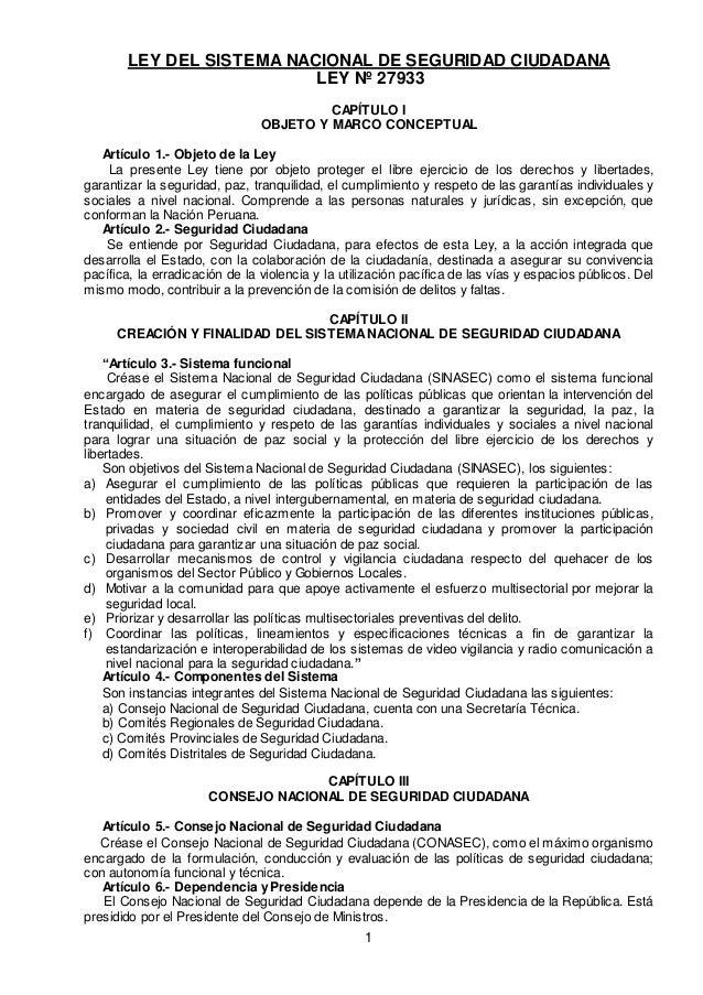 1 LEY DEL SISTEMA NACIONAL DE SEGURIDAD CIUDADANA LEY Nº 27933 CAPÍTULO I OBJETO Y MARCO CONCEPTUAL Artículo 1.- Objeto de...