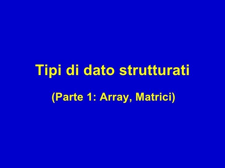 Tipi di dato strutturati   (Parte 1: Array, Matrici)