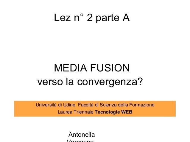 Lez n° 2 parte A   MEDIA FUSIONverso la convergenza?Università di Udine, Facoltà di Scienza della Formazione           Lau...
