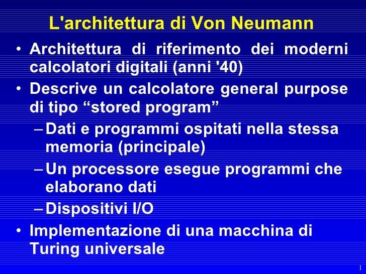 L'architettura di Von Neumann • Architettura di riferimento dei moderni   calcolatori digitali (anni '40) • Descrive un ca...