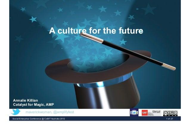 A culture for the future Annalie Killian Catalyst for Magic, AMP Social Enterprise Conference @ CeBIT Australia 2012 1 of ...