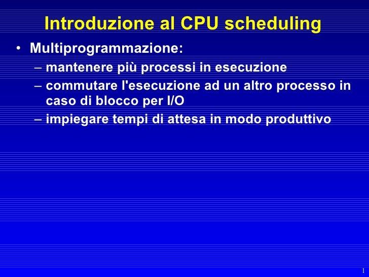 Introduzione al CPU scheduling • Multiprogrammazione:   – mantenere più processi in esecuzione   – commutare l'esecuzione ...
