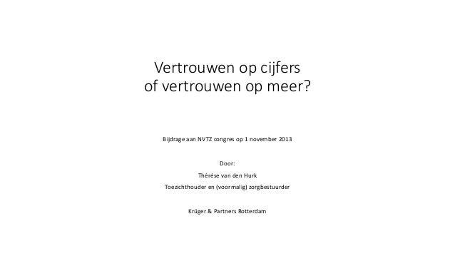 Vertrouwen op cijfers of vertrouwen op meer? Bijdrage aan NVTZ congres op 1 november 2013 Door: Thérèse van den Hurk Toezi...