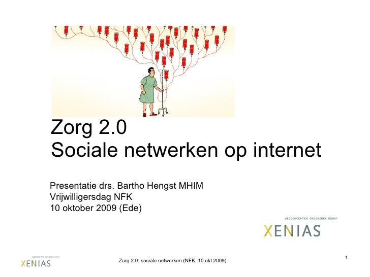 Zorg 2.0 Sociale netwerken op internet Presentatie drs. Bartho Hengst MHIM Vrijwilligersdag NFK  10 oktober 2009 (Ede) Zor...