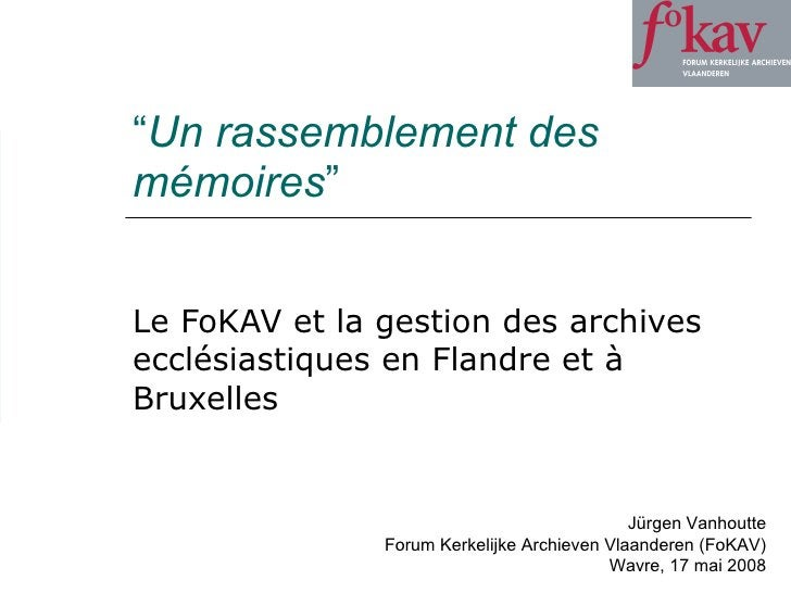 """"""" Un rassemblement des mémoires """" Le FoKAV et la gestion des archives ecclésiastiques en Flandre et à Bruxelles Jürgen Van..."""