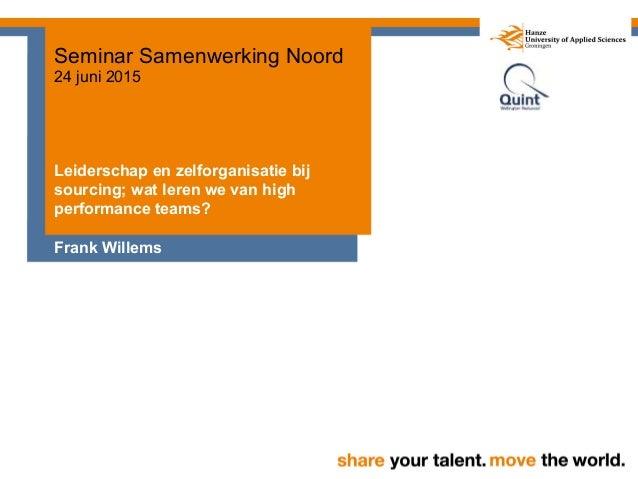 Seminar Samenwerking Noord 24 juni 2015 Leiderschap en zelforganisatie bij sourcing; wat leren we van high performance tea...